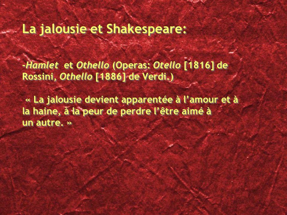 La jalousie et Shakespeare: -Hamlet et Othello (Operas: Otello [1816] de Rossini, Othello [1886] de Verdi.) « La jalousie devient apparentée à l'amour et à la haine, à la peur de perdre l'être aimé à un autre. »